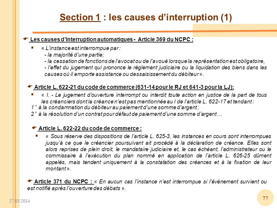 27/03/2014 77 Section 1 : les causes dinterruption (1) Les causes dInterruption automatiques - Article 369 du NCPC : « Linstance est interrompue par :