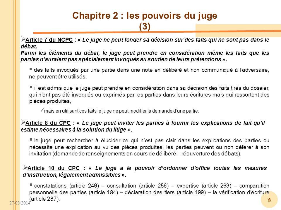 27/03/2014 8 Chapitre 2 : les pouvoirs du juge (3) Article 7 du NCPC : « Le juge ne peut fonder sa décision sur des faits qui ne sont pas dans le déba