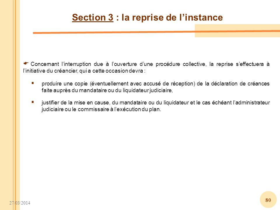 27/03/2014 80 Section 3 : la reprise de linstance Concernant linterruption due à louverture dune procédure collective, la reprise seffectuera à liniti