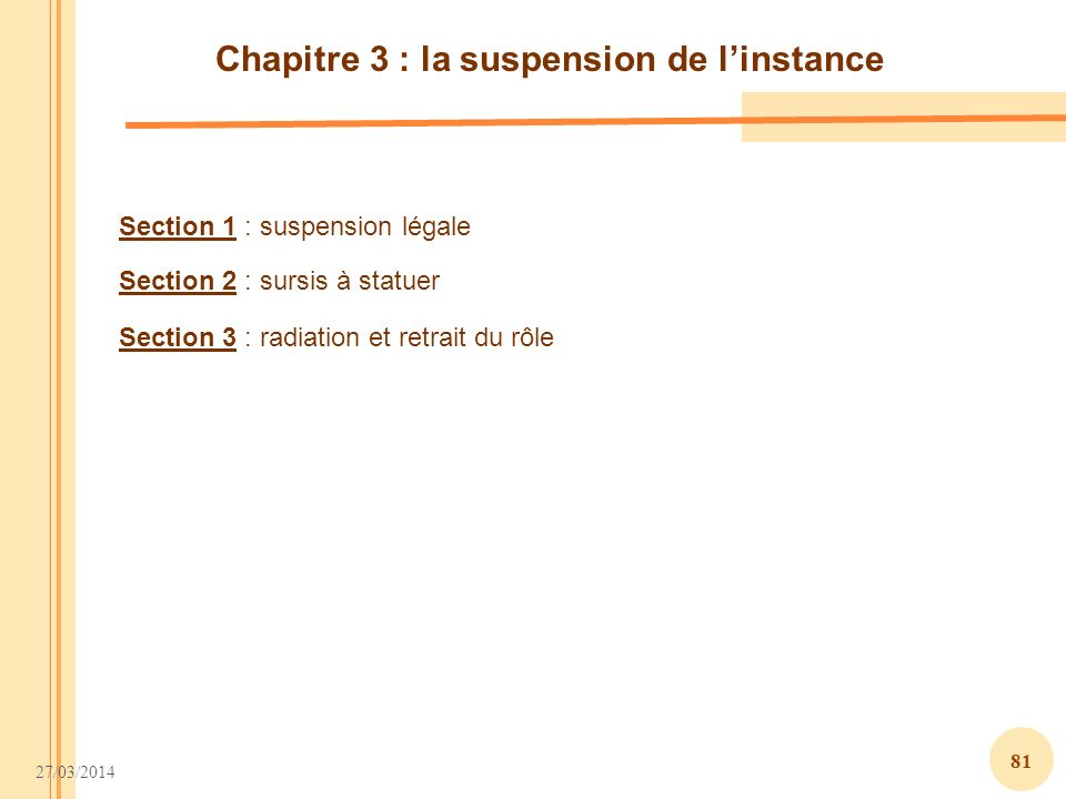 27/03/2014 81 Chapitre 3 : la suspension de linstance Section 1 : suspension légale Section 2 : sursis à statuer Section 3 : radiation et retrait du r