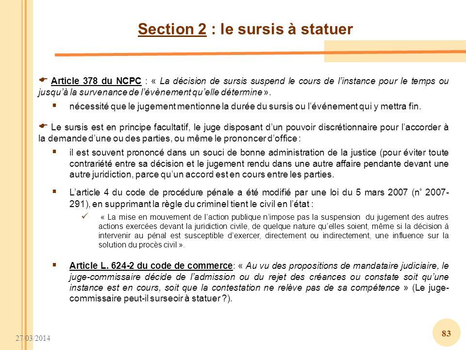 27/03/2014 83 Section 2 : le sursis à statuer Article 378 du NCPC : « La décision de sursis suspend le cours de linstance pour le temps ou jusquà la s
