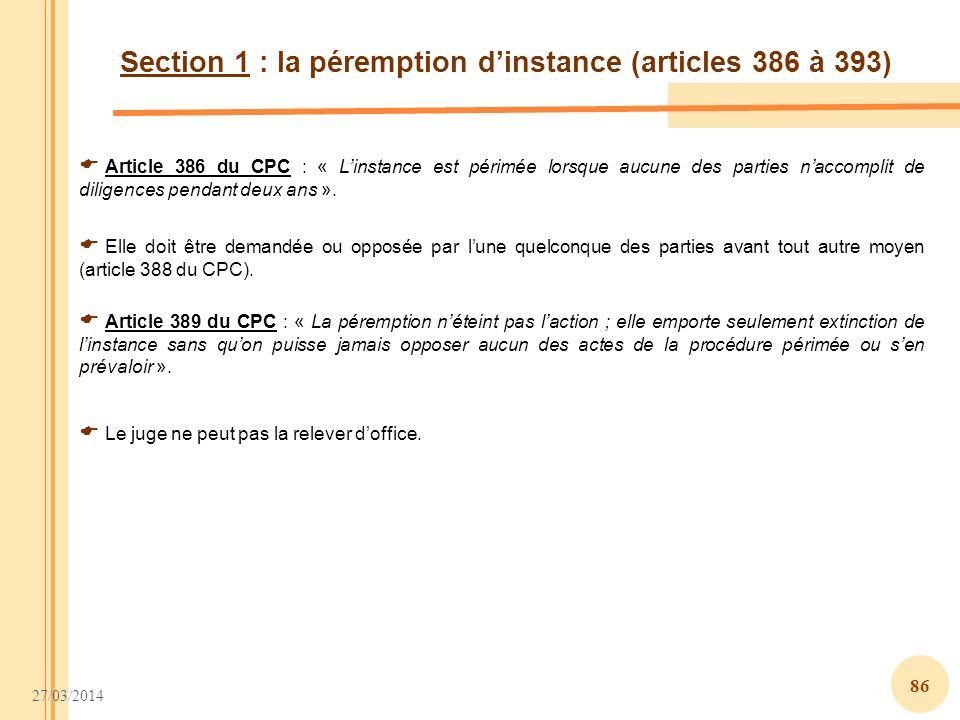 27/03/2014 86 Section 1 : la péremption dinstance (articles 386 à 393) Article 386 du CPC : « Linstance est périmée lorsque aucune des parties naccomp