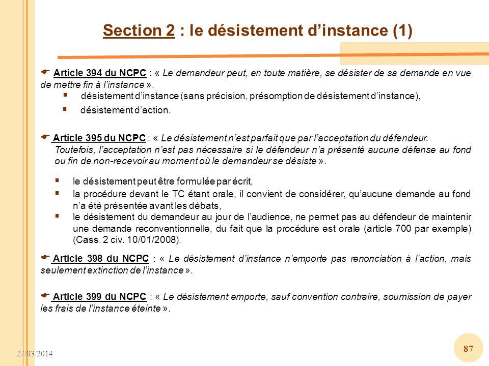27/03/2014 87 Section 2 : le désistement dinstance (1) Article 394 du NCPC : « Le demandeur peut, en toute matière, se désister de sa demande en vue d