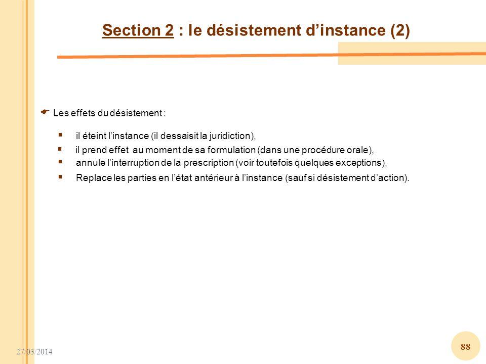 27/03/2014 88 Section 2 : le désistement dinstance (2) Les effets du désistement : annule linterruption de la prescription (voir toutefois quelques ex