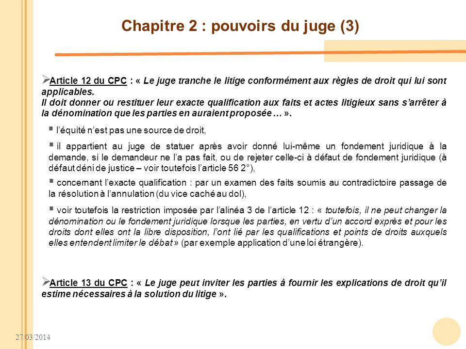27/03/2014 Chapitre 2 : pouvoirs du juge (3) Article 12 du CPC : « Le juge tranche le litige conformément aux règles de droit qui lui sont applicables