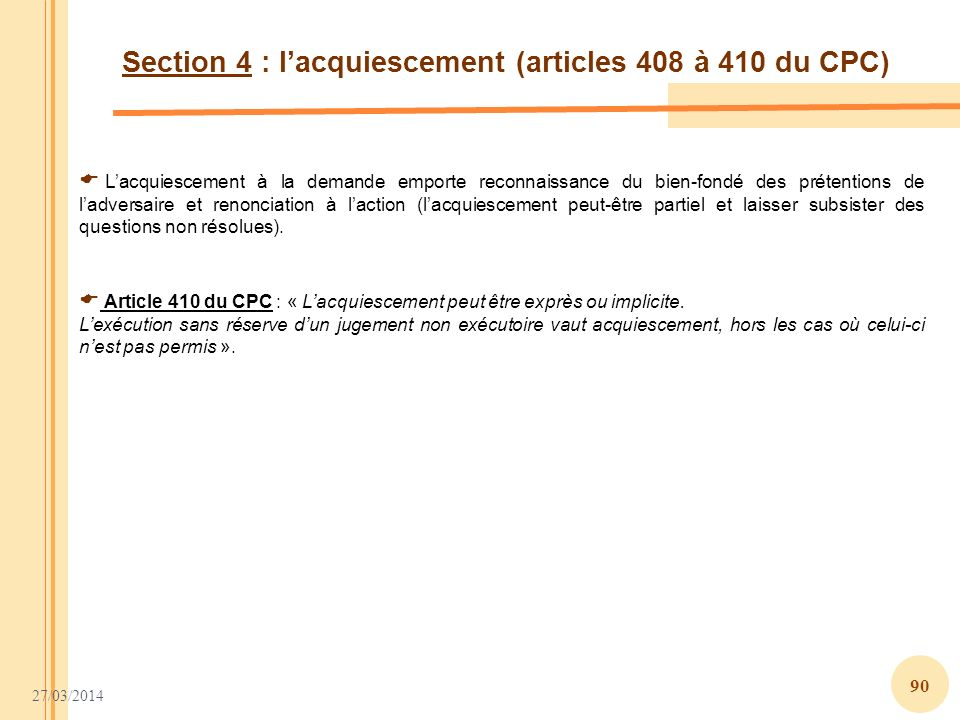 27/03/2014 90 Section 4 : lacquiescement (articles 408 à 410 du CPC) Lacquiescement à la demande emporte reconnaissance du bien-fondé des prétentions