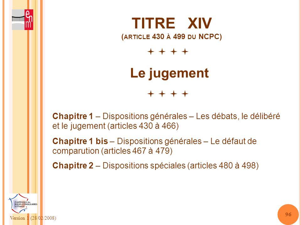 Version 1 (28/02/2008) 96 TITRE XIV ( ARTICLE 430 À 499 DU NCPC) Le jugement Chapitre 1 – Dispositions générales – Les débats, le délibéré et le jugem