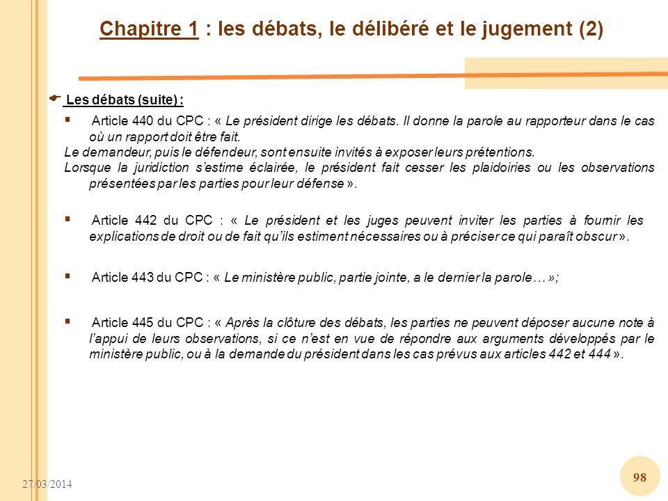 27/03/2014 98 Chapitre 1 : les débats, le délibéré et le jugement (2) Les débats (suite) : Article 440 du CPC : « Le président dirige les débats. Il d