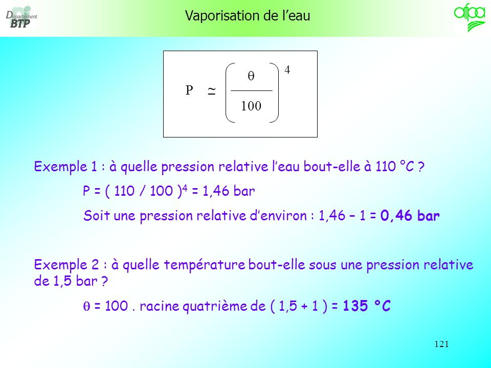 120 Vaporisation de leau A la pression atmosphérique normale, leau bout à 100 °C par définition. Il nen est plus de même si la pression est différente