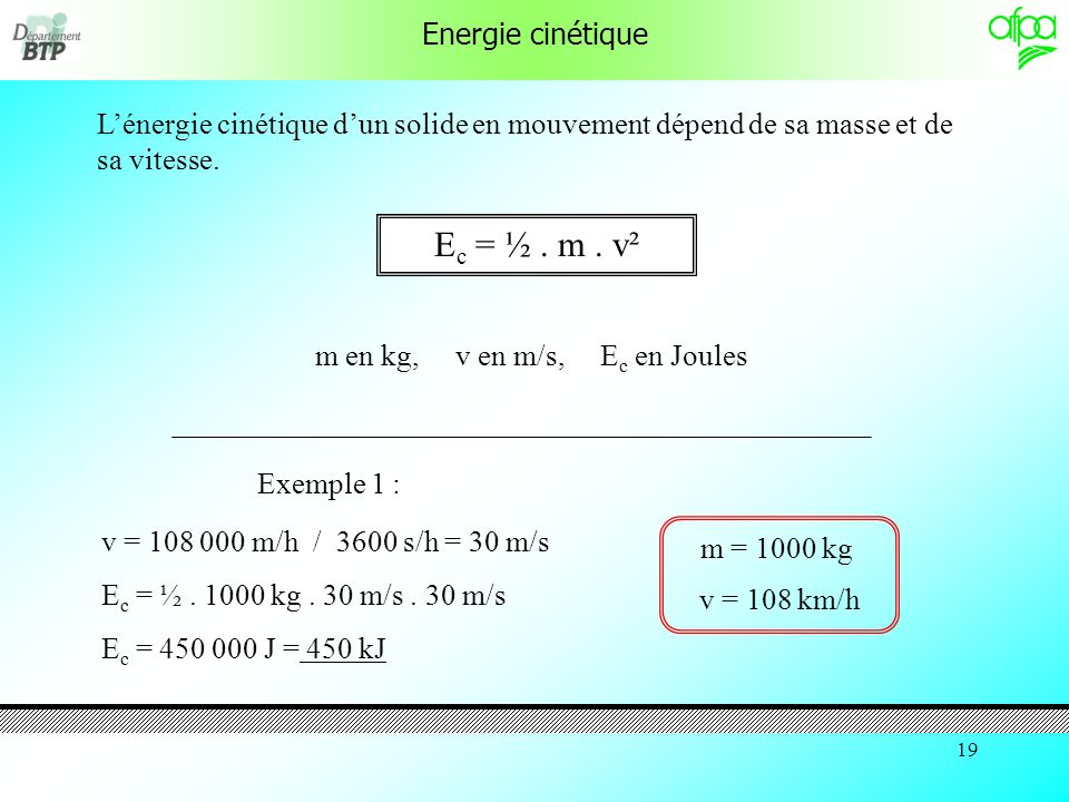 18 Energie potentielle Lénergie potentielle dun solide dépend de sa masse, de laccélération de la pesanteur et de la hauteur de chute libre.