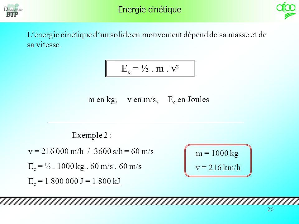 19 Energie cinétique Lénergie cinétique dun solide en mouvement dépend de sa masse et de sa vitesse. E c = ½. m. v² m en kg, v en m/s, E c en Joules v