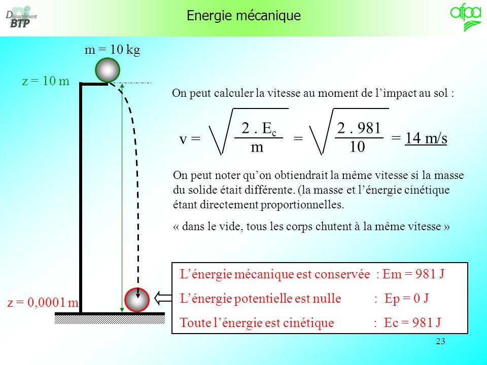 22 m = 10 kg z = 10 m Toute lénergie est potentielle: Ep = 981 J, Ec = 0 J, Em = 981 J Lénergie mécanique est conservée : Em = 981 J Lénergie potentielle nest plus que : Ep = 490,5 J Lénergie cinétique est maintenant : Ec = 490,5 J z = 0,0001 m Lénergie mécanique est conservée : Em = 981 J Lénergie potentielle est nulle : Ep = 0 J Toute lénergie est cinétique : Ec = 981 J z = 5 m Energie mécanique
