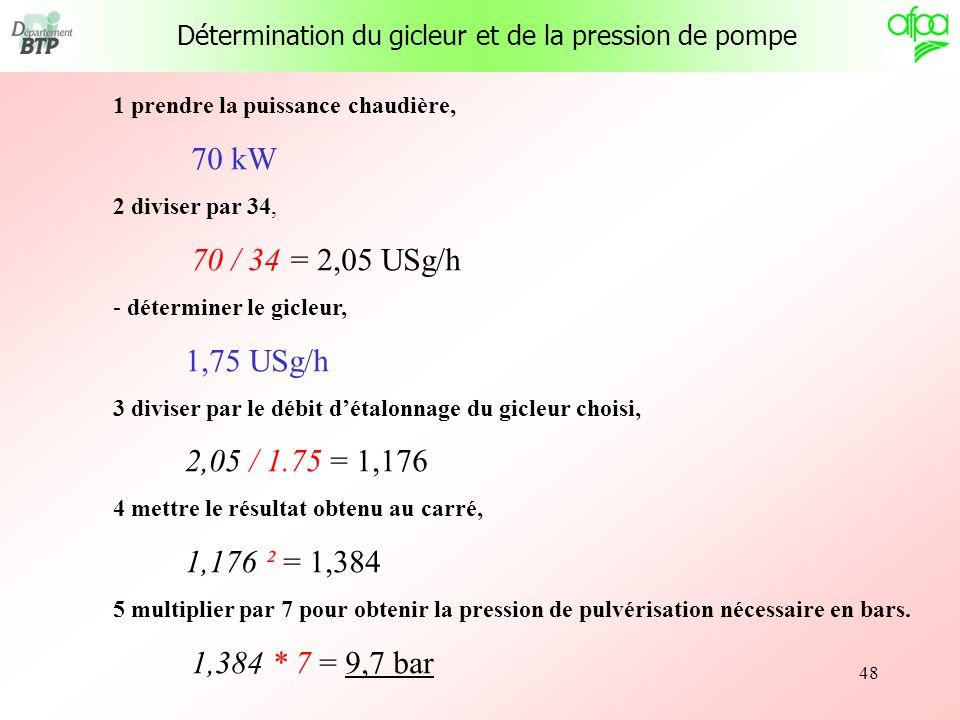 48 1 prendre la puissance chaudière, 70 kW 2 diviser par 34, 70 / 34 = 2,05 USg/h - déterminer le gicleur, 1,75 USg/h 3 diviser par le débit détalonna
