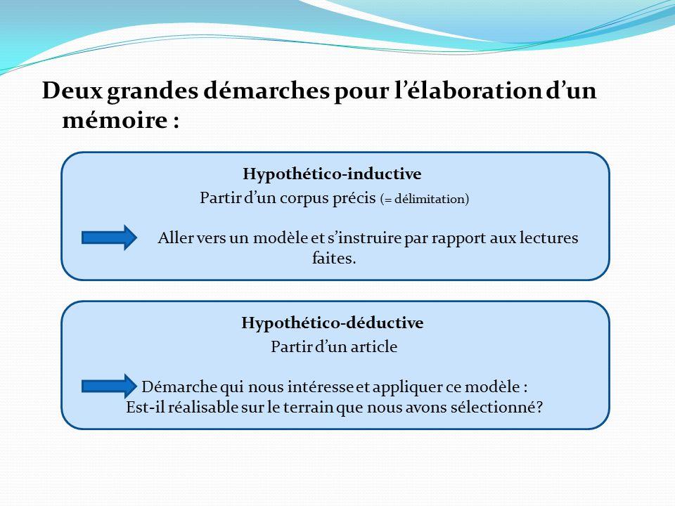 Deux grandes démarches pour l'élaboration d'un mémoire : Hypothético-inductive Partir d'un corpus précis (= délimitation) Aller vers un modèle et s'instruire par rapport aux lectures faites.