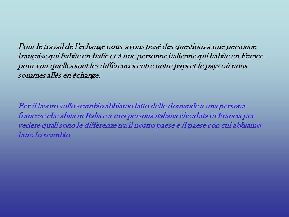 Pour le travail de léchange nous avons posé des questions à une personne française qui habite en Italie et à une personne italienne qui habite en Fran