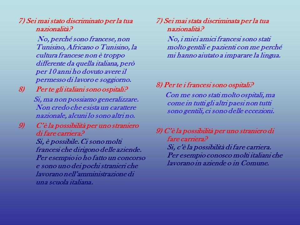 7) Sei mai stato discriminato per la tua nazionalità? No, perché sono francese, non Tunisino, Africano o Tunisino, la cultura francese non è troppo di