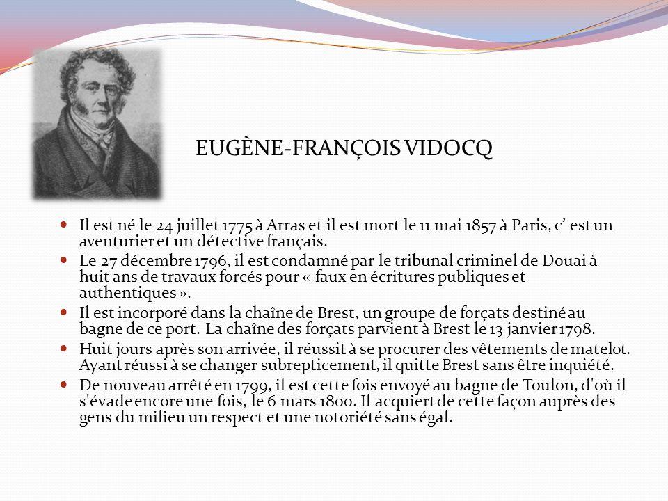 EUGÈNE-FRANÇOIS VIDOCQ Il est né le 24 juillet 1775 à Arras et il est mort le 11 mai 1857 à Paris, c est un aventurier et un détective français. Le 27