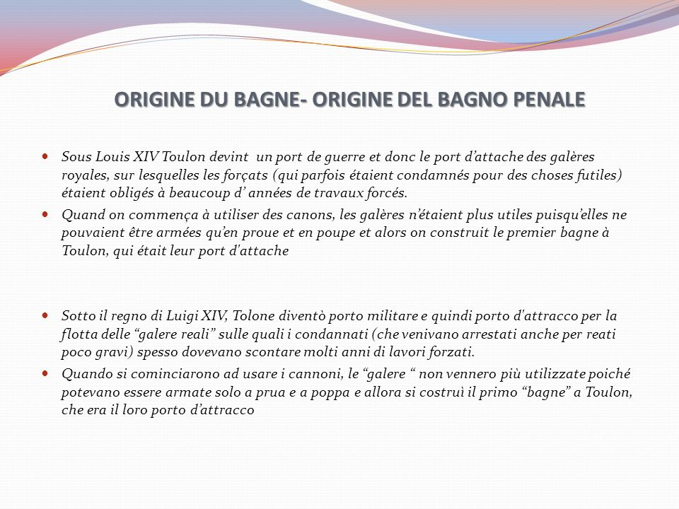 ORIGINE DU BAGNE- ORIGINE DEL BAGNO PENALE Sous Louis XIV Toulon devint un port de guerre et donc le port dattache des galères royales, sur lesquelles