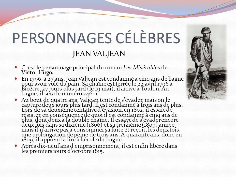 PERSONNAGES CÉLÈBRES JEAN VALJEAN C est le personnage principal du roman Les Misérables de Victor Hugo. En 1796, à 27 ans, Jean Valjean est condamné à
