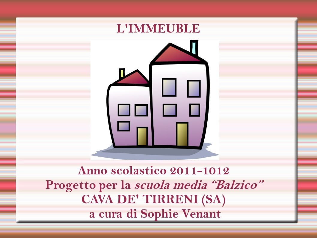 L'IMMEUBLE Anno scolastico 2011-1012 Progetto per la scuola media Balzico CAVA DE' TIRRENI (SA) a cura di Sophie Venant