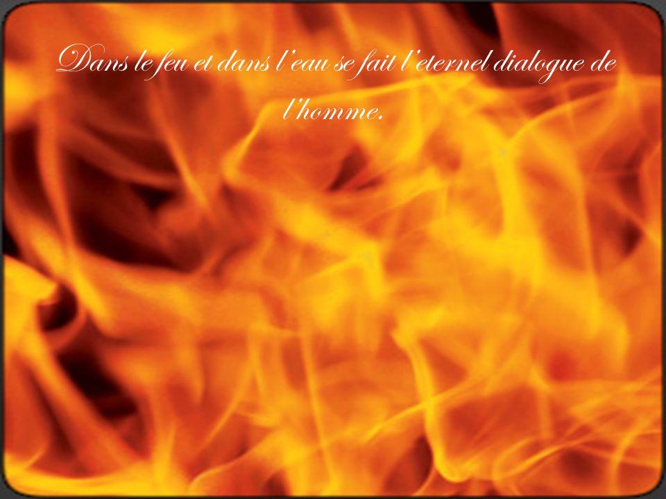 Dans le feu et dans leau se fait leternel dialogue de lhomme.