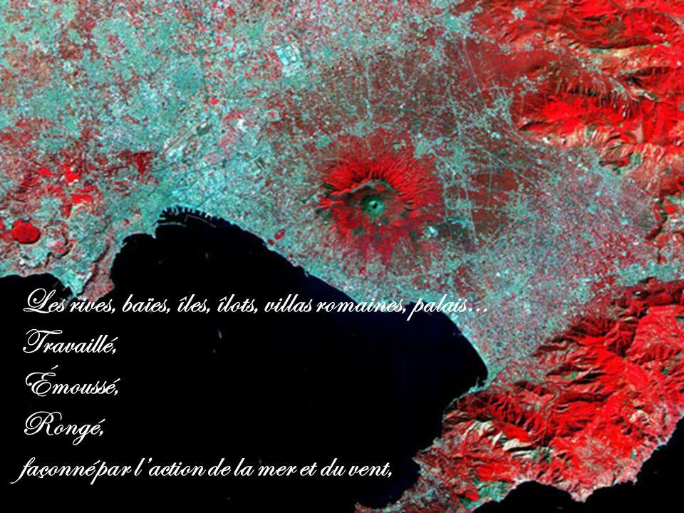 Les rives, baïes, îles, îlots, villas romaines, palais… Travaillé, Émoussé, Rongé, façonné par laction de la mer et du vent,