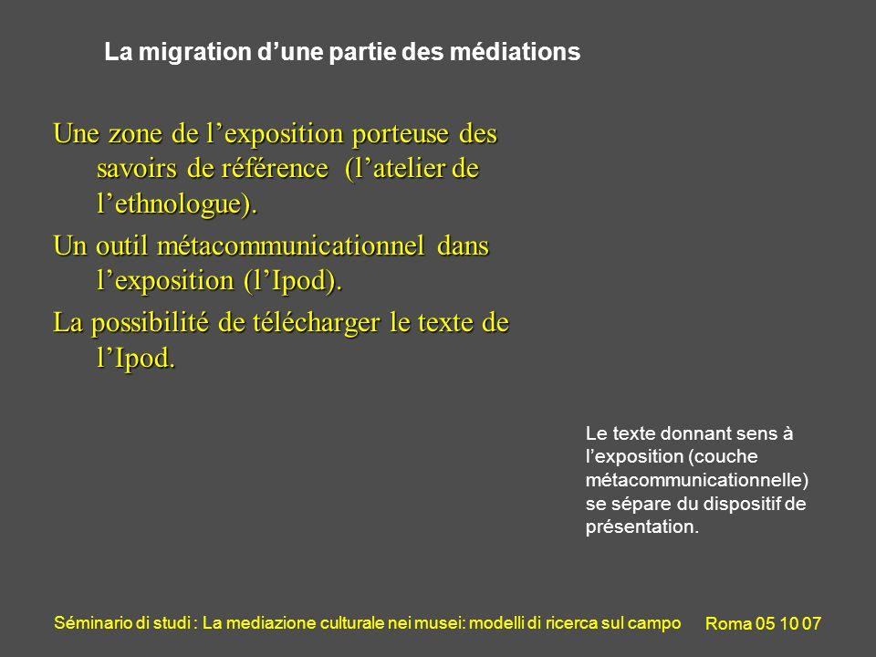 Séminario di studi : La mediazione culturale nei musei: modelli di ricerca sul campo Roma 05 10 07 La migration dune partie des médiations Une zone de lexposition porteuse des savoirs de référence (latelier de lethnologue).