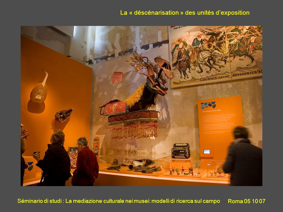 Séminario di studi : La mediazione culturale nei musei: modelli di ricerca sul campo Roma 05 10 07 * MuCEM : Musée des civilisations de lEurope et de la Méditérranée La « déscénarisation » des unités dexposition