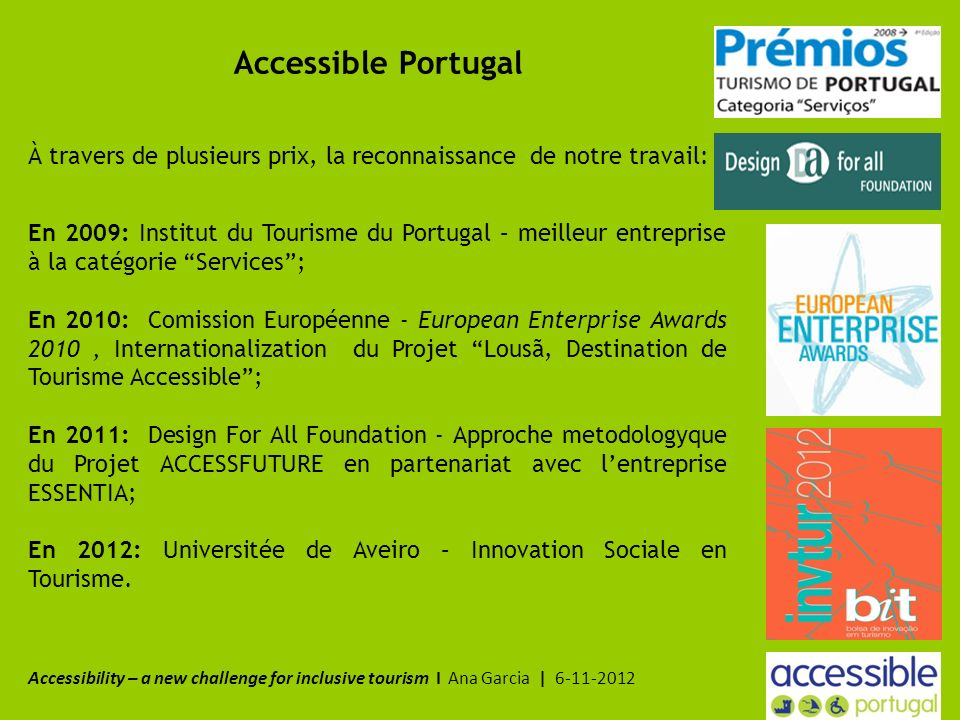 Accessible Portugal À travers de plusieurs prix, la reconnaissance de notre travail: En 2009: Institut du Tourisme du Portugal – meilleur entreprise à la catégorie Services; En 2010: Comission Européenne - European Enterprise Awards 2010, Internationalization du Projet Lousã, Destination de Tourisme Accessible; En 2011: Design For All Foundation - Approche metodologyque du Projet ACCESSFUTURE en partenariat avec lentreprise ESSENTIA; En 2012: Universitée de Aveiro – Innovation Sociale en Tourisme.