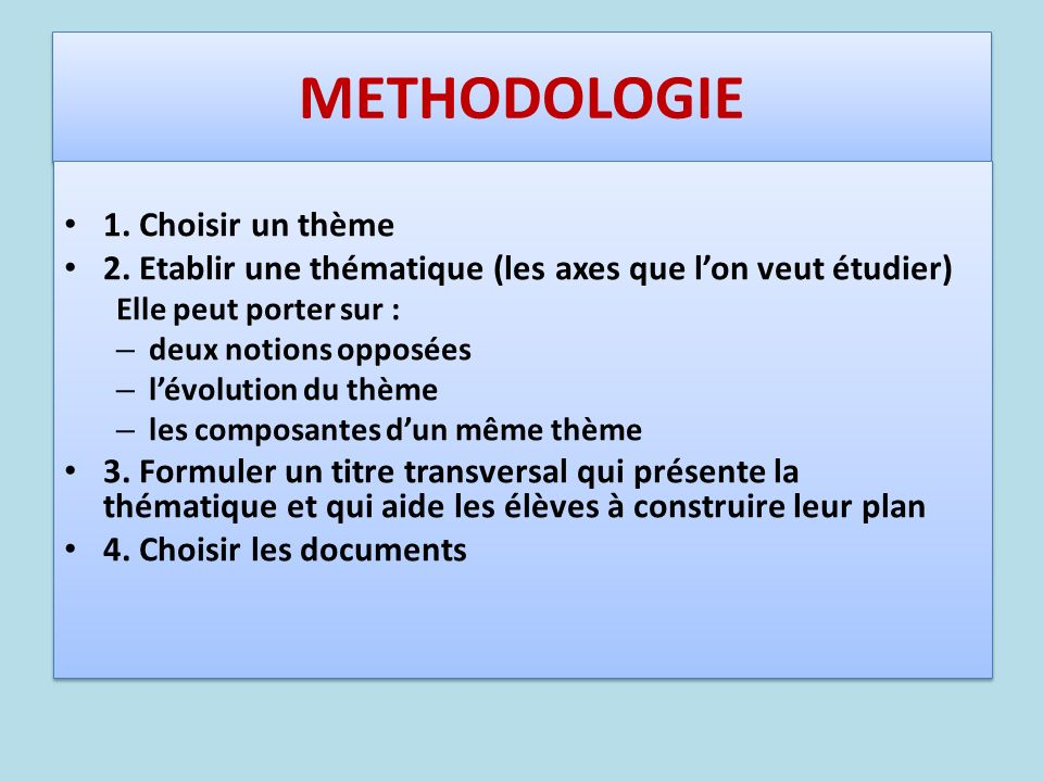 METHODOLOGIE 1. Choisir un thème 2. Etablir une thématique (les axes que lon veut étudier) Elle peut porter sur : – deux notions opposées – lévolution