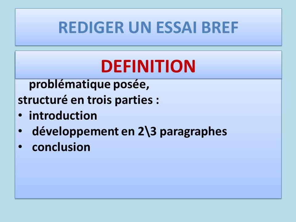 REDIGER UN ESSAI BREF Texte de 3 colonnes (600 mots environ) qui étudie le thème en répondant à la problématique posée, structuré en trois parties : i