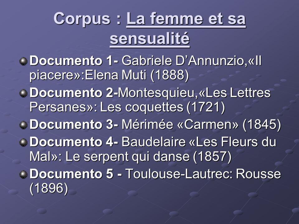 Corpus : La femme et sa sensualité Documento 1- Gabriele DAnnunzio,«Il piacere»:Elena Muti (1888) Documento 2-Montesquieu,«Les Lettres Persanes»: Les coquettes (1721) Documento 3- Mérimée «Carmen» (1845) Documento 4- Baudelaire «Les Fleurs du Mal»: Le serpent qui danse (1857) Documento 5 - Toulouse-Lautrec: Rousse (1896)