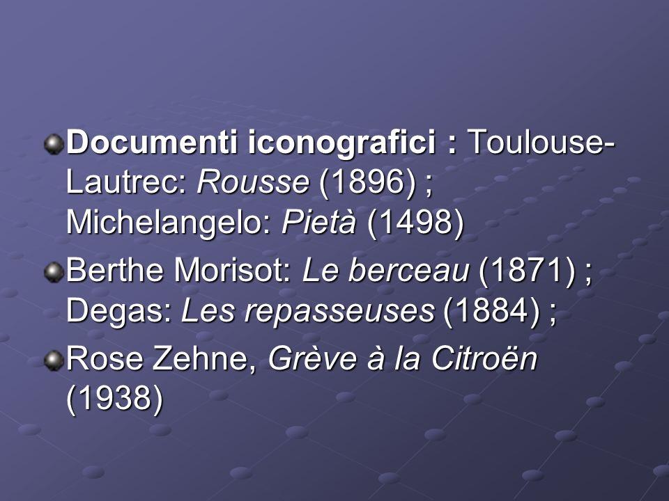 Documenti iconografici : Toulouse- Lautrec: Rousse (1896) ; Michelangelo: Pietà (1498) Berthe Morisot: Le berceau (1871) ; Degas: Les repasseuses (1884) ; Berthe Morisot: Le berceau (1871) ; Degas: Les repasseuses (1884) ; Rose Zehne, Grève à la Citroën (1938)