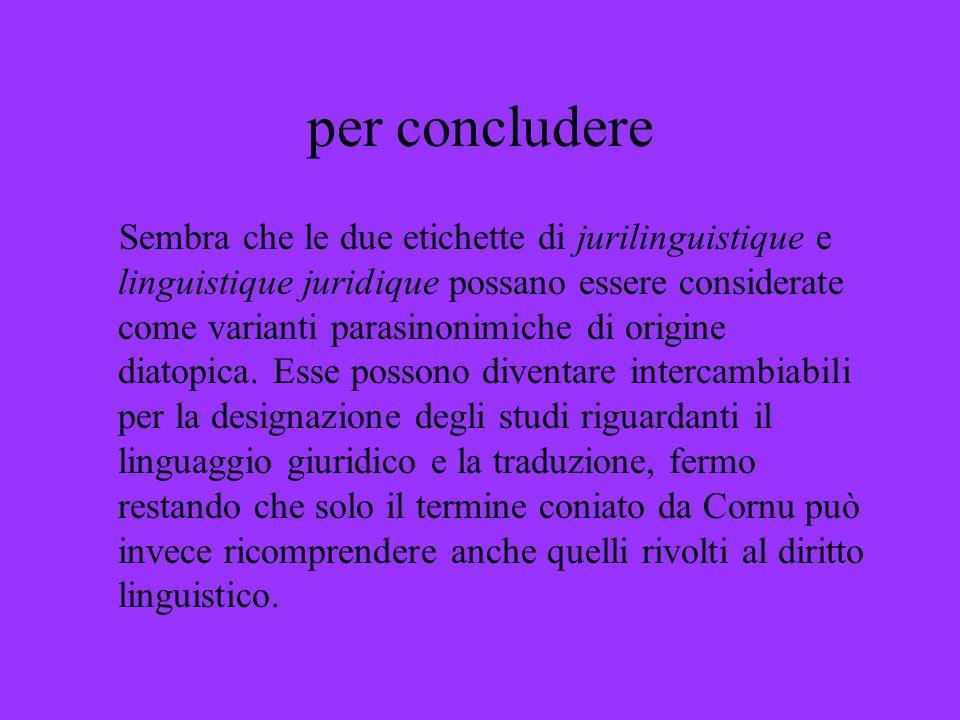 per concludere Sembra che le due etichette di jurilinguistique e linguistique juridique possano essere considerate come varianti parasinonimiche di or