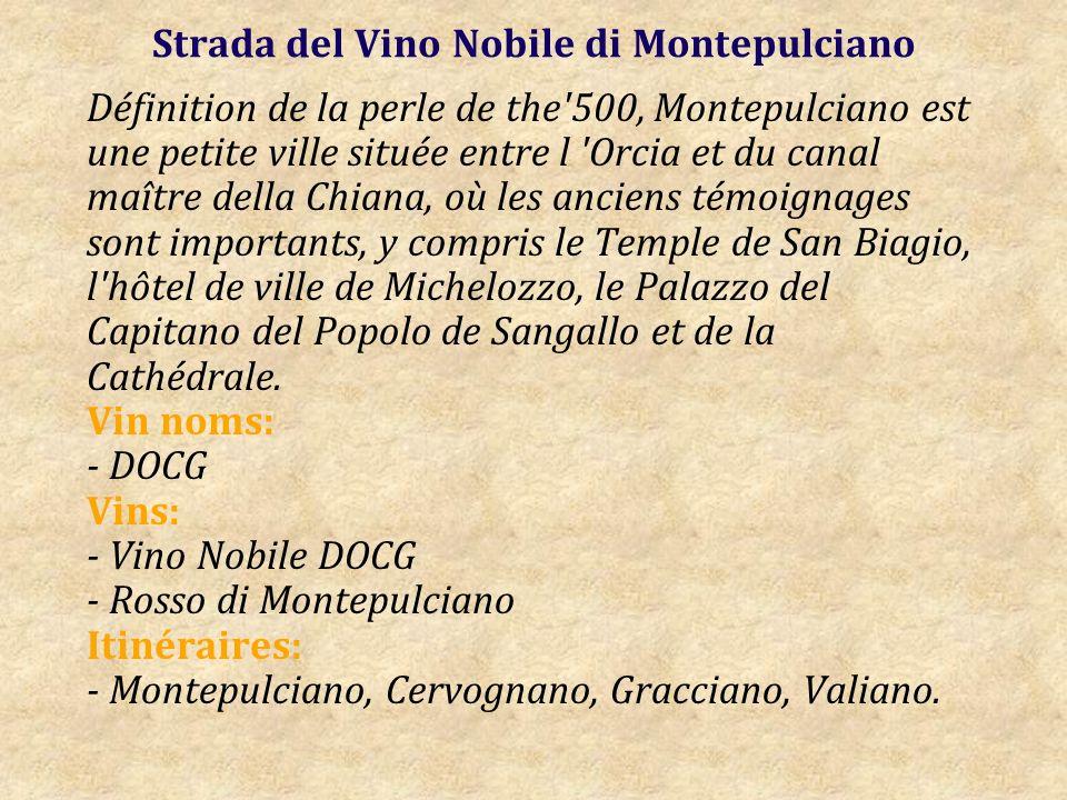Strada del Vino Nobile di Montepulciano Définition de la perle de the 500, Montepulciano est une petite ville située entre l Orcia et du canal maître della Chiana, où les anciens témoignages sont importants, y compris le Temple de San Biagio, l hôtel de ville de Michelozzo, le Palazzo del Capitano del Popolo de Sangallo et de la Cathédrale.