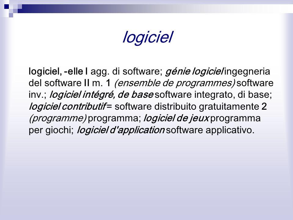 logiciel logiciel, -elle I agg. di software; génie logiciel ingegneria del software II m. 1 (ensemble de programmes) software inv.; logiciel intégré,