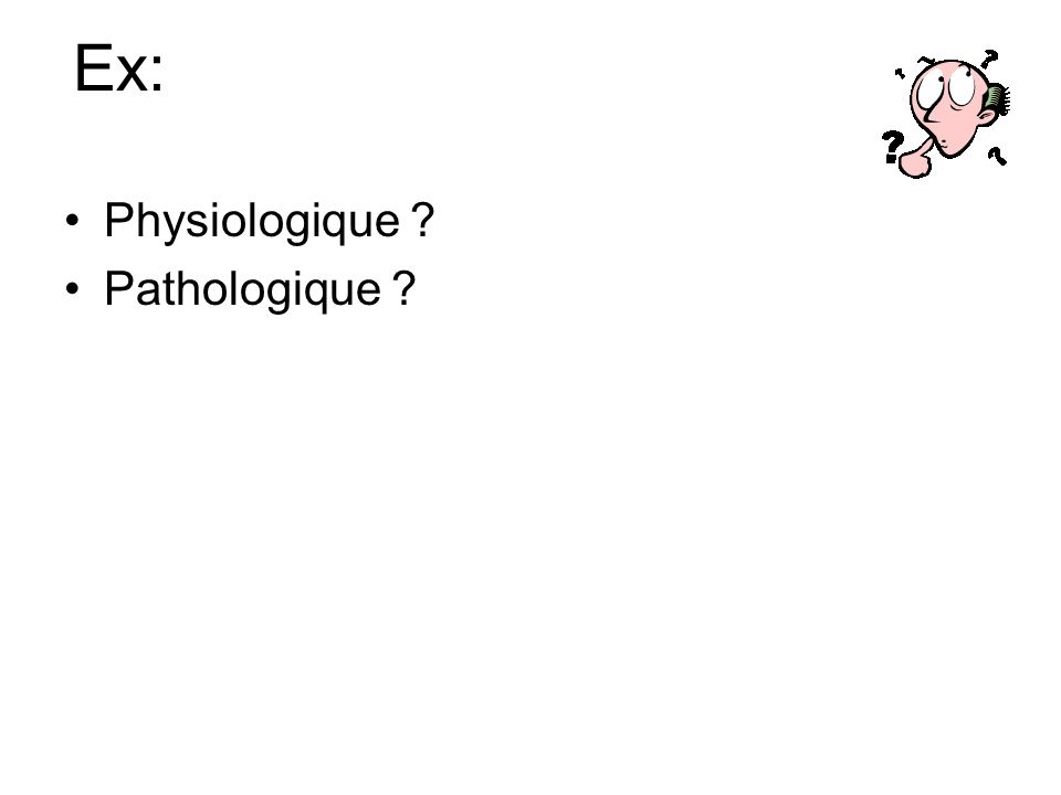 Ex: Physiologique ? Pathologique ?