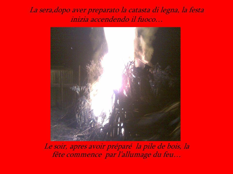 La sera,dopo aver preparato la catasta di legna, la festa inizia accendendo il fuoco… Le soir, apres avoir préparé la pile de bois, la fête commence par lallumage du feu…