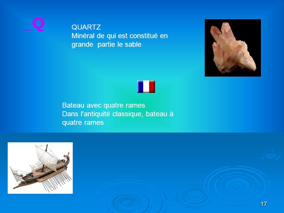 17 Bateau avec quatre rames Dans l antiquité classique, bateau à quatre rames _Q QUARTZ Minéral de qui est constitué en grande partie le sable