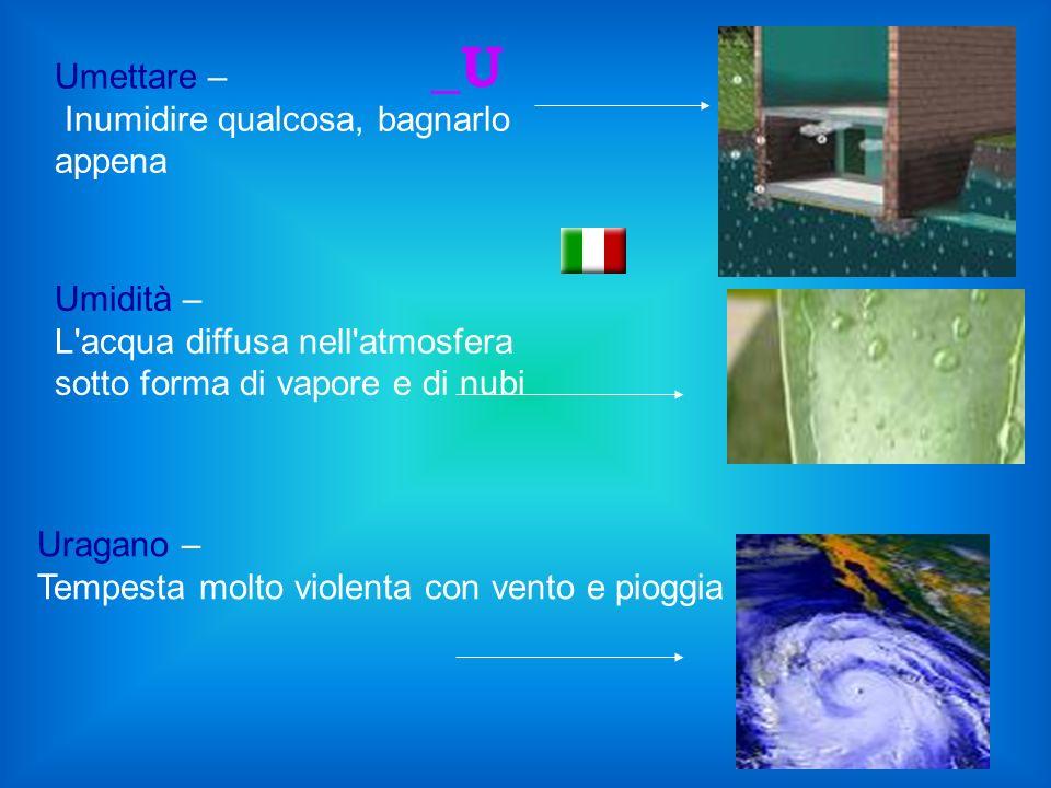 Umettare – Inumidire qualcosa, bagnarlo appena Umidità – L acqua diffusa nell atmosfera sotto forma di vapore e di nubi _U Uragano – Tempesta molto violenta con vento e pioggia