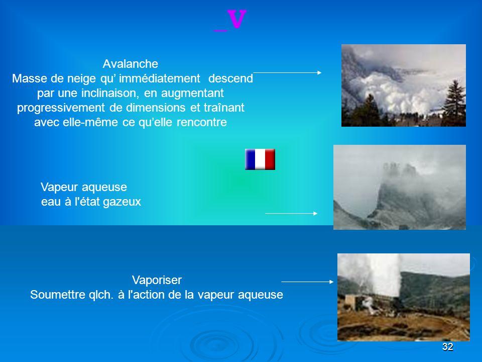 32 Vapeur aqueuse eau à l état gazeux Avalanche Masse de neige qu immédiatement descend par une inclinaison, en augmentant progressivement de dimensions et traînant avec elle-même ce quelle rencontre _V Vaporiser Soumettre qlch.