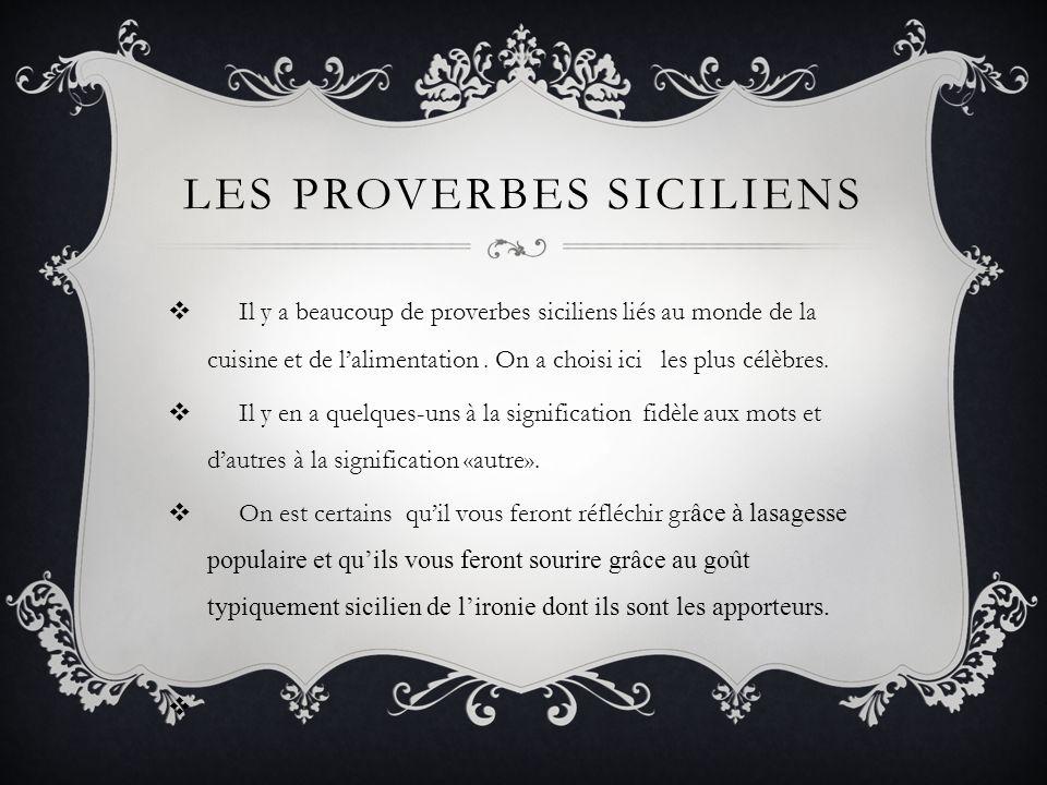 LES PROVERBES SICILIENS Il y a beaucoup de proverbes siciliens liés au monde de la cuisine et de lalimentation. On a choisi ici les plus célèbres. Il
