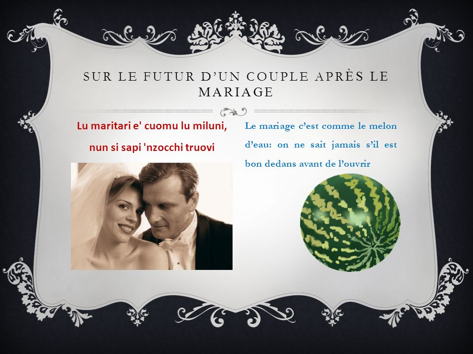 SUR LE FUTUR DUN COUPLE APR ÈS LE MARIAGE Lu maritari e' cuomu lu miluni, nun si sapi 'nzocchi truovi Le mariage cest comme le melon deau: on ne sait