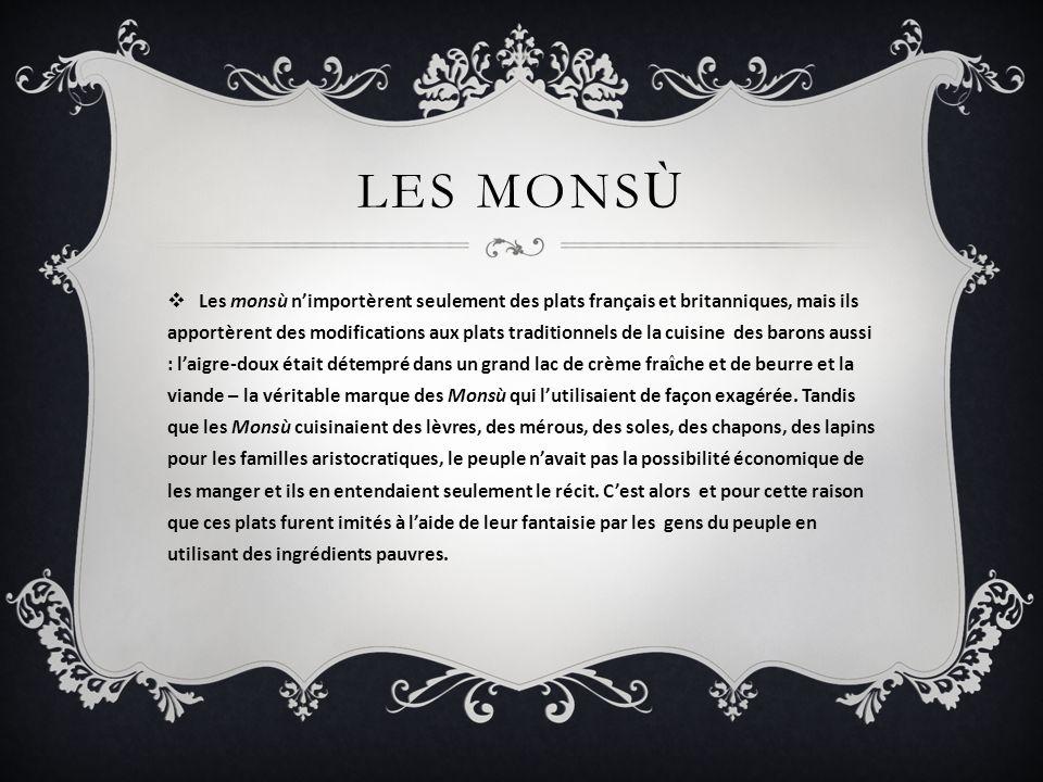 LES MONS Ù Les monsù nimportèrent seulement des plats français et britanniques, mais ils apportèrent des modifications aux plats traditionnels de la c