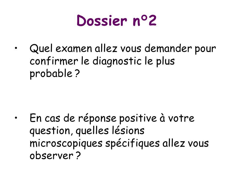 Dossier n°2 Quel examen allez vous demander pour confirmer le diagnostic le plus probable ? En cas de réponse positive à votre question, quelles lésio