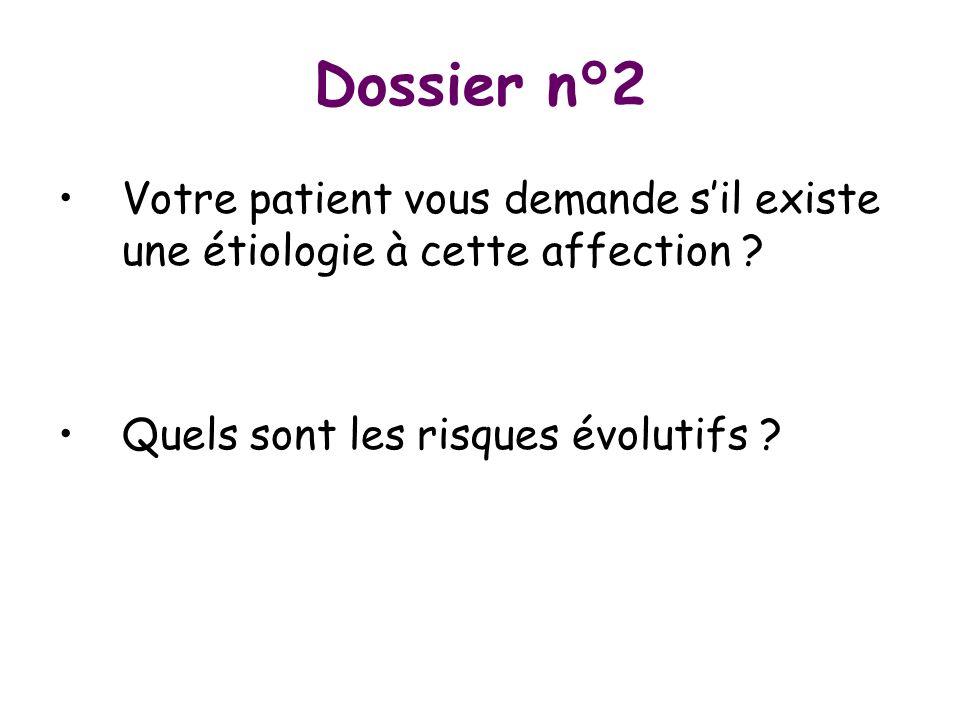 Dossier n°2 Votre patient vous demande sil existe une étiologie à cette affection ? Quels sont les risques évolutifs ?