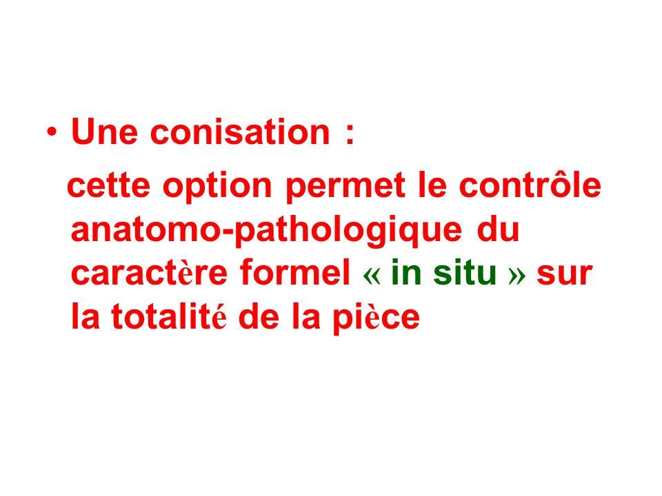 Une conisation : cette option permet le contrôle anatomo-pathologique du caract è re formel « in situ » sur la totalit é de la pi è ce