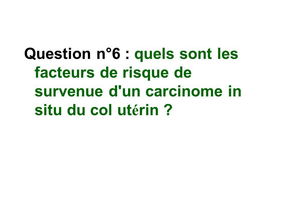 Question n°6 : quels sont les facteurs de risque de survenue d'un carcinome in situ du col ut é rin ?