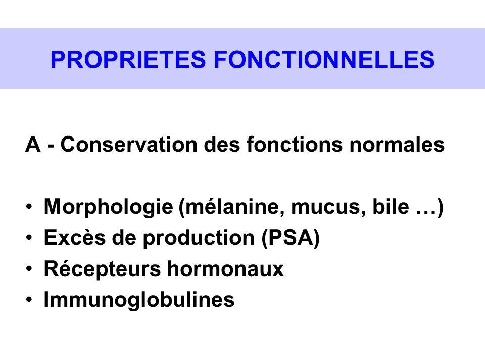 PROPRIETES FONCTIONNELLES A - Conservation des fonctions normales Morphologie (mélanine, mucus, bile …) Excès de production (PSA) Récepteurs hormonaux