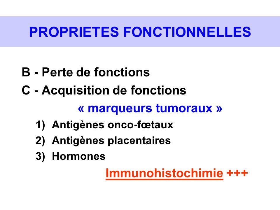 PROPRIETES FONCTIONNELLES B - Perte de fonctions C - Acquisition de fonctions « marqueurs tumoraux » 1)Antigènes onco-fœtaux 2)Antigènes placentaires